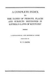 A Complete Index to the Names of Persons, Places and Subjects Mentioned in Littell's Laws of Kentucky: A Genealogical and Historical Guide