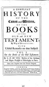 A Compleat History of the Canon and Writers of the Books of the Old and New Testament: By Way of Dissertation with Useful Remarks on that Subject