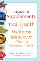 Quantum Supplements: A Complete Guide to the Energy Healing Properties of Vitamins, Minerals, Herbs, and Supplements