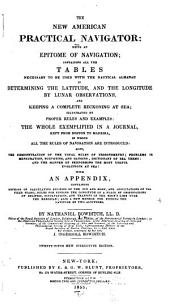The New American Practical Navigator: Being an Epitome of Navigation; Containing All the Tables Necessary to be Used with the Nautical Almanac in Determining the Latitude, and the Longitude by Lunar Observations, and Keeping a Complete Reckoning at Sea ... The Whole Exemplified in a Journal, Kept from Boston to Madreira, in which All the Rules of Navigation are Introduced ... With an Appendix, Containing Methods of Calculating Eclipses of the Sun and Moon, and Occultations of the Fixed Stars ...