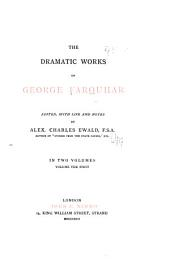 The Dramatic Works of George Farquhar, Edited, with Life and Notes: Love and a bottle. The constant couple, or, A trip to the jubiliee. Sir Harry Wildair. The inconstant; or, The way to win him