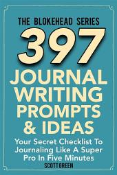 397 Journal Writing Prompts & Ideas : Your Secret Checklist To Journaling Like A Super Pro In Five Minutes