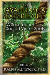 The Ayahuasca Experience: A Sourcebook on the Sacred Vine of Spirits, Edition 3