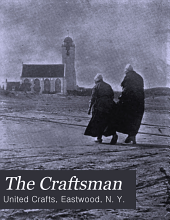 The Craftsman: An Illustrated Monthly Magazine in the Interest of Better Art, Better Work, and a Better and More Reasonable Way of Living, Volume 6