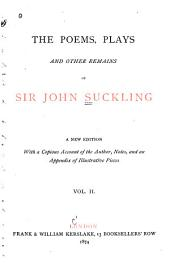 The Poems, Plays and Other Remains of Sir John Suckling: Volume 2