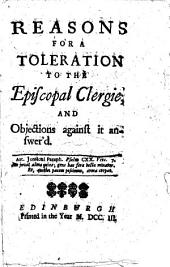 Reasons for a Toleration to the Episcopal Clergie; and objections against it answer'd. [By Robert Calder.]