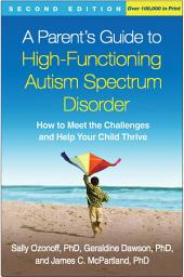 A Parent's Guide to High-Functioning Autism Spectrum Disorder, Second Edition: How to Meet the Challenges and Help Your Child Thrive, Edition 2