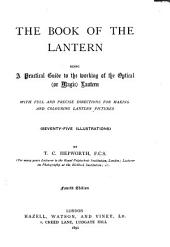 The Book of the Lantern: Being a Practical Guide to the Working of the Optical (or Magic) Lantern, with Full and Precise Directions for Making and Colouring Lantern Pictures