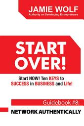 START OVER! Start NOW! Ten KEYS to SUCCESS in BUSINESS and Life!: Guidebook # 8: NETWORK AUTHENTICALLY