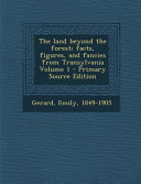 The Land Beyond the Forest  Facts  Figures  and Fancies from Transylvania Volume 1   Primary Source Edition PDF