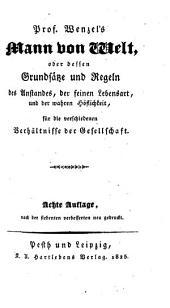 Prof. G. I. Wenzel's Mann von Welt: oder dessen Grundsätze und Regeln des Anstandes, der Grazie, der feinen Lebensart, und der wahren Höflichkeit, für die verschiedenen Verhältnisse der Gesellschaft