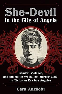 She Devil in the City of Angels  Gender  Violence  and the Hattie Woolsteen Murder Case in Victorian Era Los Angeles