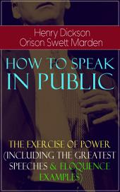 How To Speak In Public - The Exercise of Power (Including Greatest Speeches and Eloquence Examples): Wit and Methods of Great Orators and Lecturers, Self-Improvement Through Public Speaking, How to Make Speeches That Will Have Effect, Debating, How to be Heard When Speaking in Public...