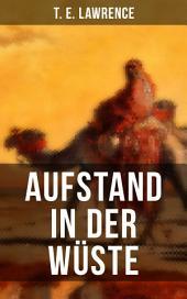 Aufstand in der Wüste: Autobiografischer Kriegsbericht des Lawrence von Arabien - Rebellion der Araber gegen das Osmanische Reich während des Ersten Weltkrieges