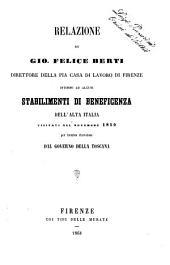 Relazione di Gio. Felice Berti direttore della pia casa di lavoro di Firenze intorno ad alcuni stabilimenti di beneficenza dell'alta Italia visitati nel novembre 1859 per incarico ricevutone dal Governo della Toscana