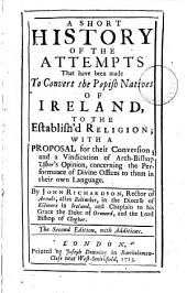 A Short History of the Attempts that Have Been Made to Convert the Popish Natives of Ireland, to the Establish'd Religion;: With a Proposal for Their Conversion; and a Vindication of Arch-bishop Usher's Opinion, Concerning the Performance of Divine Offices to Them in Their Own Language
