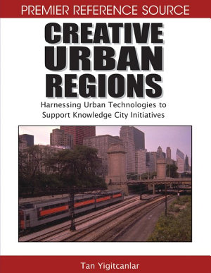 Creative Urban Regions  Harnessing Urban Technologies to Support Knowledge City Initiatives PDF