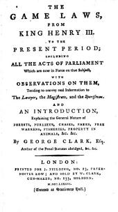 The Game Laws, from King Henry III. to the Present Period: Including All the Acts of Parliament which are Now in Force on that Subject, with Observations on Them ...