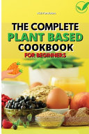 THE COMPLETE PLANT - BASED COOKBOOK FOR BEGINNERS