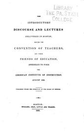 The Introductory Discourse and Lectures Delivered in Boston Before the Convention of Teachers, and Other Friends of Education Assembled to Form the American Institute of Instruction, August, 1930 ...