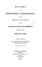 History of the Hartford Convention: With the Review of the Policy of the United States Government which Led to the War of 1812