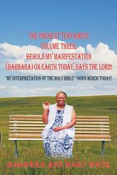 The Present Testament Volume Three Behold My Manifestation Barbara On Earth Today Says The Lord  Book PDF