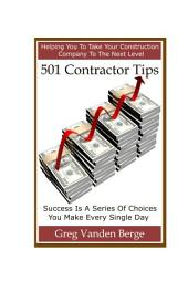 "501 Contractor Tips: ""Put Your Construction Company On The Right Path Toward Financial Freedom And Develop The Essential Mindset You Need to Attract New Clients Who Want To Pay You More Money!"""