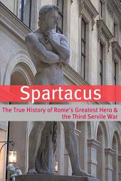 Spartacus: The True History of Rome's Greatest Hero & the Third Servile War