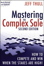 Mastering the Complex Sale: How to Compete and Win When the Stakes are High!, Edition 2