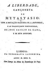 A Liberdado, cançoneta de Metastasio: com a imitação franceza de J. J. Rousseau, e as traduçcoens portuguezas, de J. B. da Gama, e de hum Anonimo. Ital., Fr. and Port