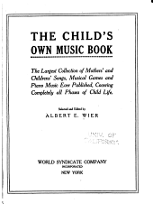 The Child's Own Music Book: The Largest Collection of Mothers' and Childrens' Songs, Musical Games and Piano Music Ever Published, Covering Completely All Phases of Child Life