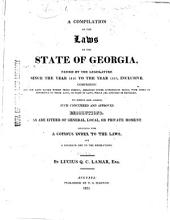 A Compilation of the Laws of the State of Georgia: Passed by the Legislature Since the Year 1810 to the Year 1819, Inclusive : All the Laws Passed Within Those Periods, Arranged Under Appropriate Heads, with Notes of Reference to Those Laws, Or Part of Laws, which are Amended Or Repealed : to which are Added, Such Concurred and Approved Resolutions, as are Either of General, Local, Or Private Moment : Concluding with a Copious Index to the Laws, and a Seperate One to the Resolutions
