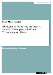 """""""Die Kunst ist tot! Es lebe die Kunst!"""". Ästhetik, Philosophie, Politik und Vermarktung der Kunst"""
