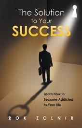 The Solution to Your Success: Learn How to Become Addicted to Your Life