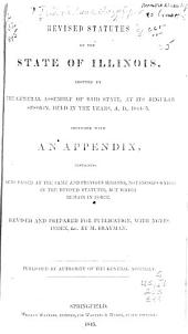 Revised Statutes of the State of Illinois: Adopted by the General Assembly of Said State, at Its Regular Session, Held in the Years, A.D., 1844-5̓. Together with an Appendix, Containing Acts Passed at the Same and Previous Sessions, Not Incorporated in the Revised Statutes, But which Remain in Force