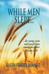 WHILE MEN SLEPT...: ...his enemy came and sowed tares among the wheat