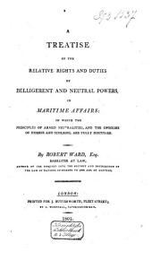 A Treatise of the Relative Rights and Duties of Belligerent and Neutral Powers,in Maritime Affairs: In which the Principles of Armed Neutralities, and the Opinions of Hubner and Schlegel are Fully Discussed