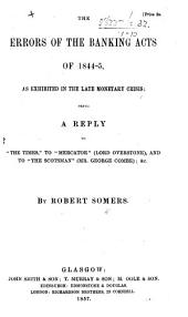 """The Errors of the Banking Acts of 1844-5, as Exhibited in the Late Monetary Crisis: Being a Reply to the """"Times,"""" to """"Mercator"""" (Lord Overstone), and to """"The Scotsman"""" (Mr. George Combe)."""