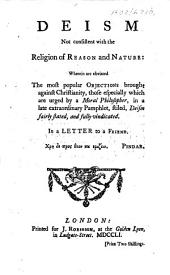 Deism not consistent with the religion of reason and nature: wherein are obviated the most popular objections brought against Christianity, those especially which are urged by a moral philosopher, in a late extraordinary pamphlet, stiled, Deism fairly stated and fully vindicated. In a letter to a friend. [By Capel Berrow.]
