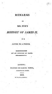 Remarks on Mr. Fox's History of James II. In a letter to a friend. By an officer of rank