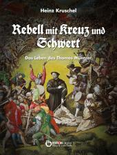 Rebell mit Kreuz und Schwert: Das Leben des Thomas Müntzer
