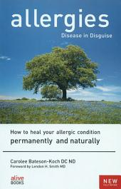 Allergies Disease in Disguise: How to Heal Your Allergic Condition Permanently and Naturally