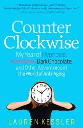 Counterclockwise: My Year of Hypnosis, Hormones, Dark Chocolate, and Other Adventures in the World of Anti-Aging