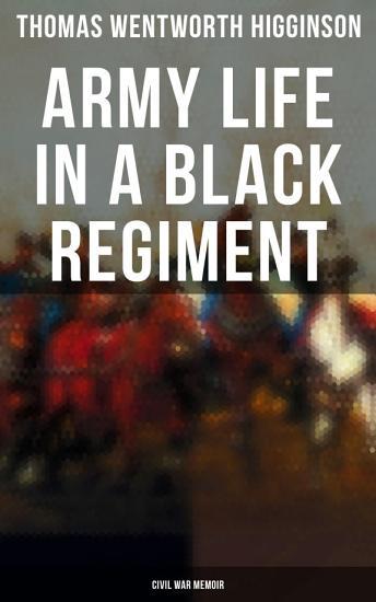 Army Life in a Black Regiment   Civil War Memoir PDF