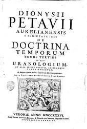 Dionysii Petavii ... De doctrina temporum. Accesserunt notae et emendationes quamplurimae, quas codici propria manu Auctor adscripsit, et Joannis Harduini ... praefatio ac dissertatio de 70. hebdomadibus. Tomus primus [-tertius]: Tomus tertius, in quo Uranologium et alia, ipsius Petavii aliorumque, varia opuscula, ac denique ejusdem Auctoris Epistolarum libri tres continentur, Volume 3