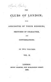 The Clubs of London: With Anecdotes of Their Members, Sketches of Character, and Conversations, Volume 2