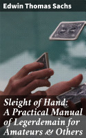 Sleight of Hand  A Practical Manual of Legerdemain for Amateurs   Others PDF