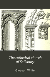 The Cathedral Church of Salisbury: A Description of Its Fabric and a Brief History of the See of Sarum