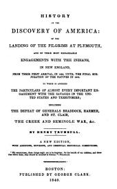 History of the Discovery of America: Of the Landing of the Pilgrims at Plymouth and of Their Most Remarkable Engagements with the Indians, in New-England, from Their First Arrival, in 1620, Until the Final Subjugation of the Natives in 1679. To which is Annexed the Particulars of Almost Every Important Engagement with the Savages in the United States and Territories; Including the Defeat of Generals Braddock, Harmer and St. Clair, The Creek and Seminole War, &c