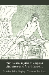 """The Classic Myths in English Literature and in Art Based Chiefly on Bulfinch's """"Age of Fable"""" (1855): Accompanied by an Interpretative and Illustrative Commentary"""